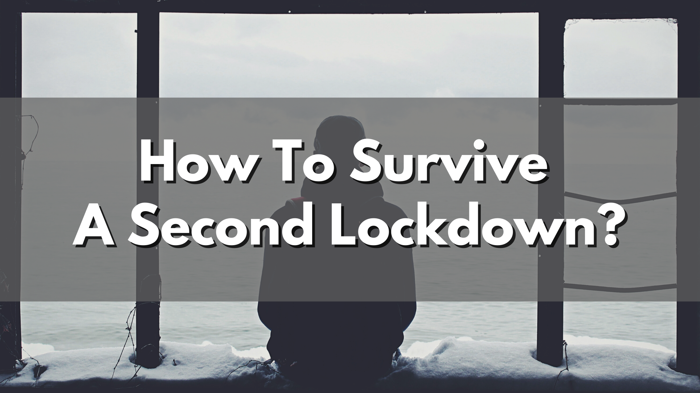 Top 3 Tips To Survive A Second Lockdown