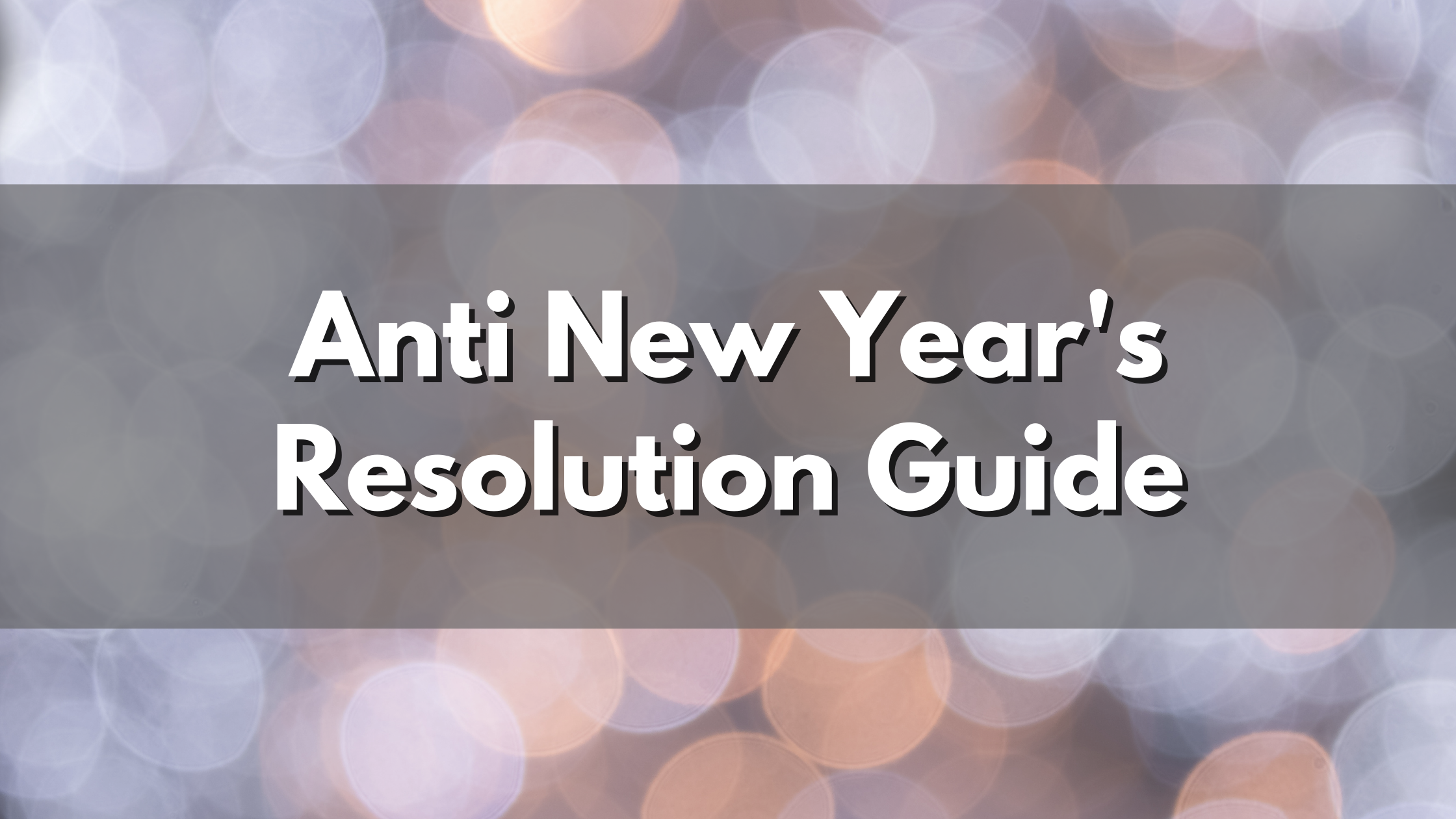 The Anti New Year's Resolutions Guide